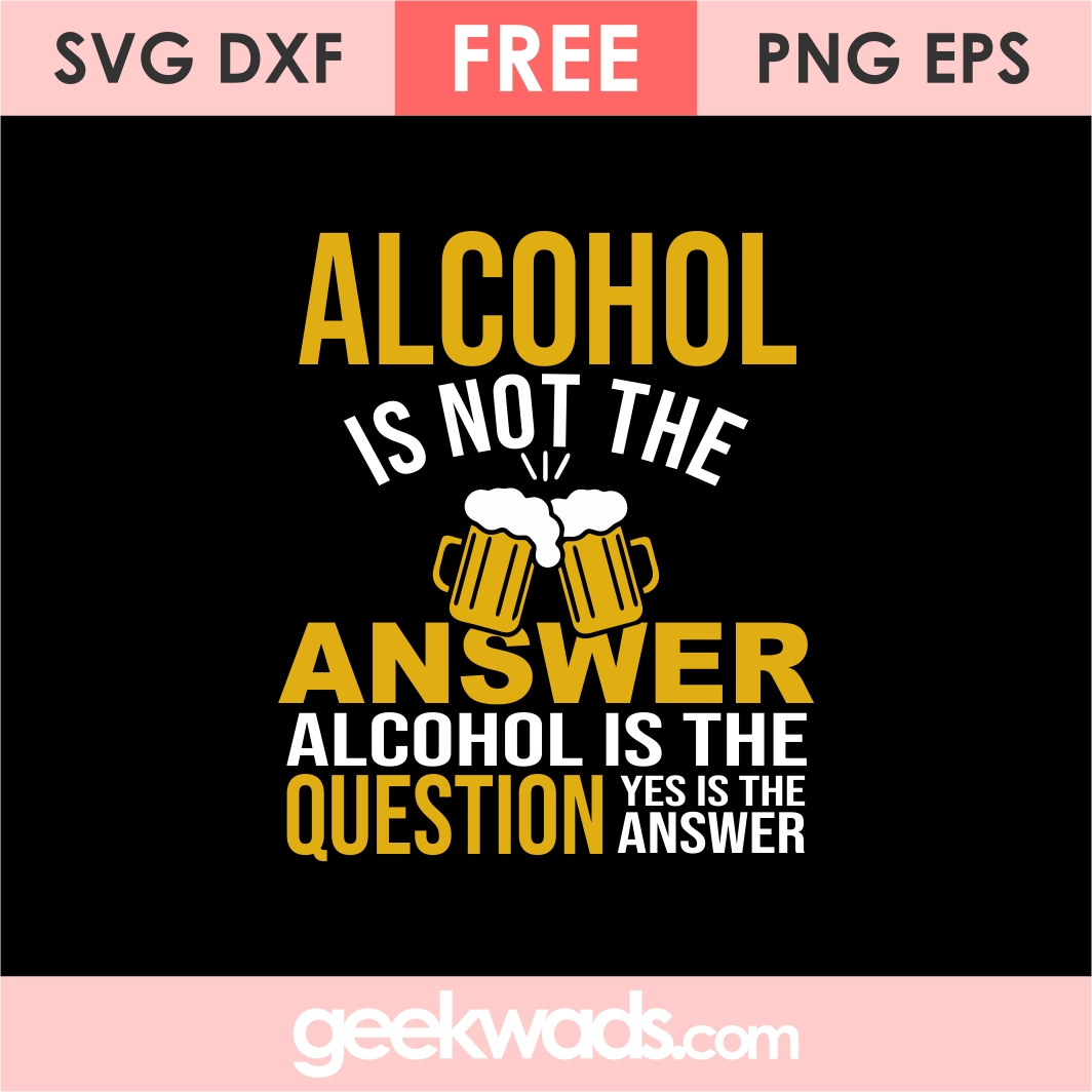 Alcohol Is Not The Answer Alcohol Is The Question Yes Is The Answer svg
