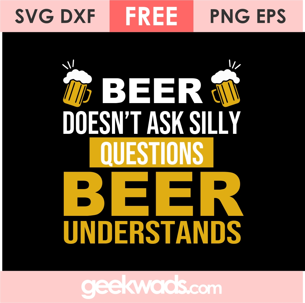 Beer Doesn't Ask Silly Questions Beer Understands svg