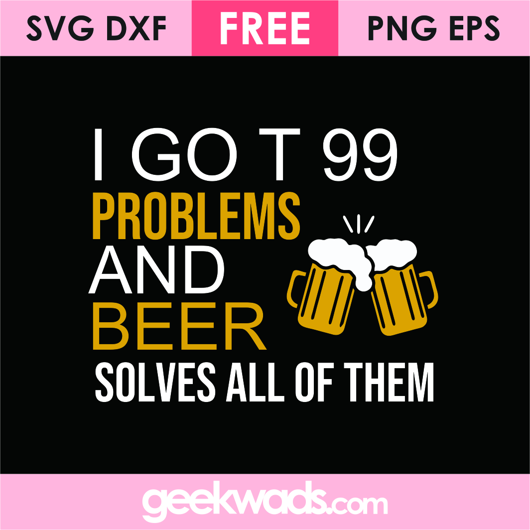 I Got 99 Problems And Beer Solves All Of Them svg